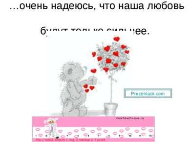 …очень надеюсь, что наша любовь будут только сильнее.