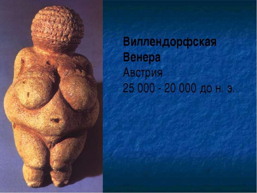Виллендорфская Венера Австрия 25 000 - 20 000 до н. э.