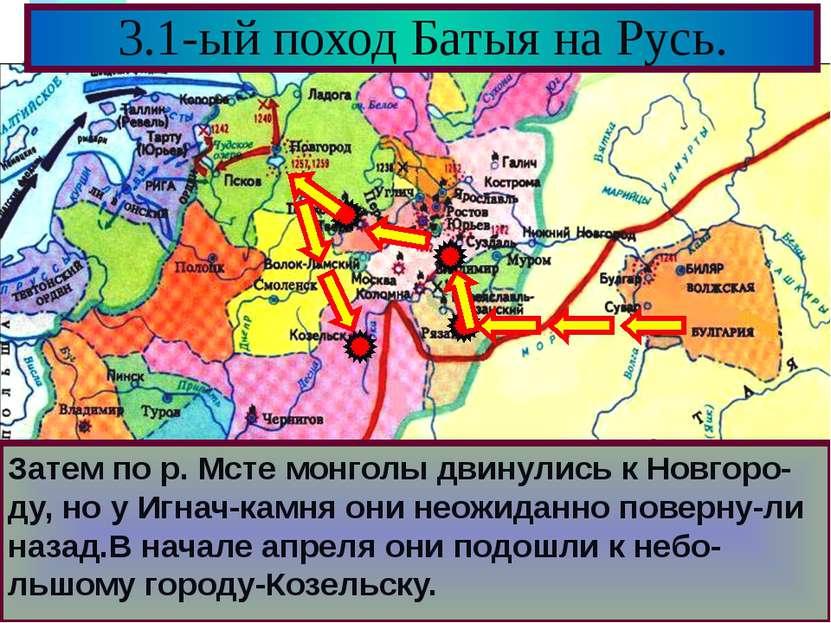 3.1-ый поход Батыя на Русь. Затем по р. Мсте монголы двинулись к Новгоро-ду, ...