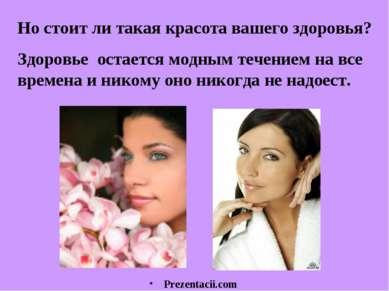 Но стоит ли такая красота вашего здоровья? Здоровье остается модным течением ...