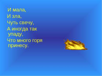 И мала, И зла, Чуть свечу, А иногда так упаду, Что много горя принесу.