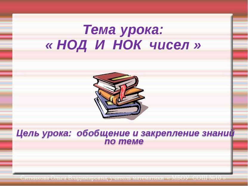 Тема урока: « НОД И НОК чисел » Ситникова Ольга Владимировна, учитель математ...