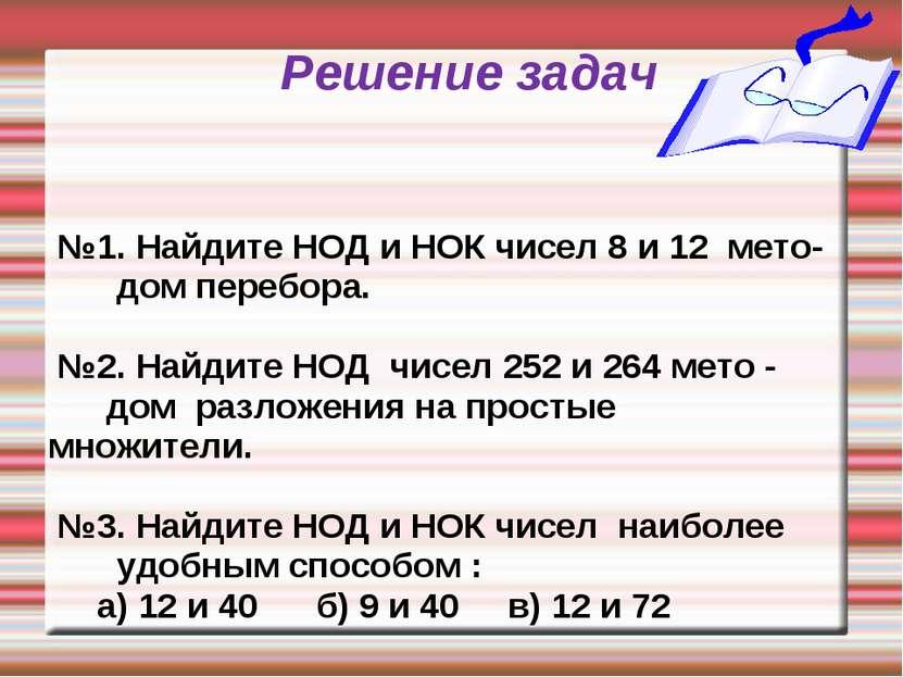 Решение задач №1. Найдите НОД и НОК чисел 8 и 12 мето- дом перебора. №2. Найд...