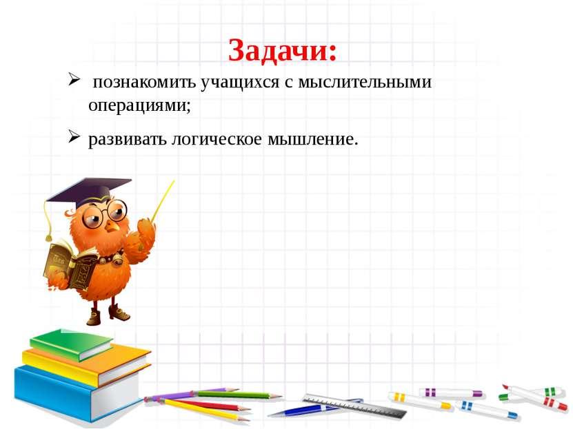 Задачи: познакомить учащихся с мыслительными операциями; развивать логическое...