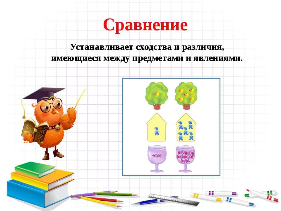 Сравнение Устанавливает сходства и различия, имеющиеся между предметами и явл...