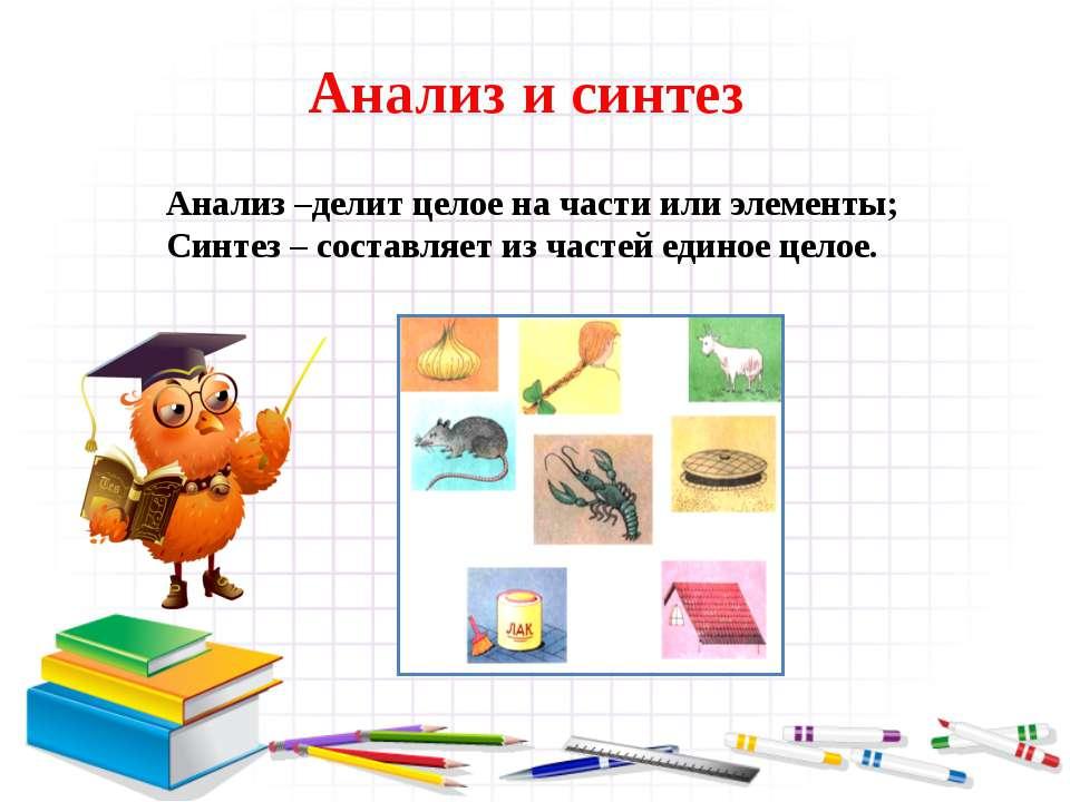 Анализ и синтез Анализ –делит целое на части или элементы; Синтез – составляе...