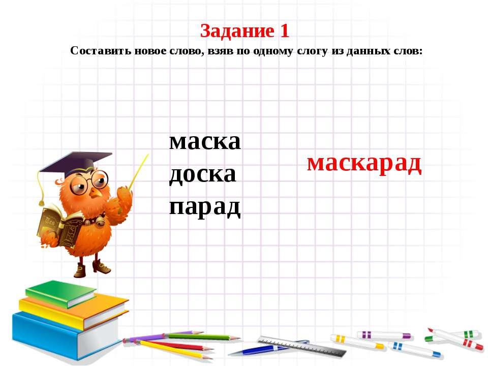 Задание 1 Составить новое слово, взяв по одному слогу из данных слов: маска д...
