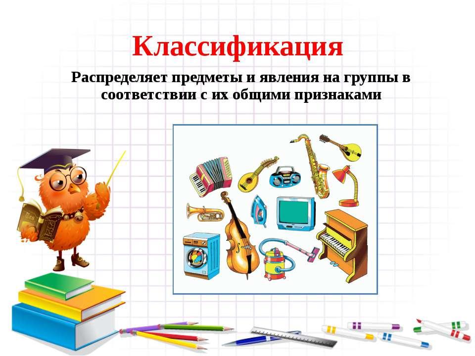 Классификация Распределяет предметы и явления на группы в соответствии с их о...