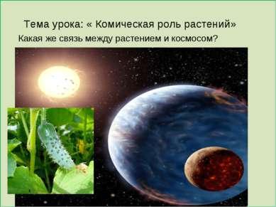 Тема урока: « Комическая роль растений» Какая же связь между растением и косм...