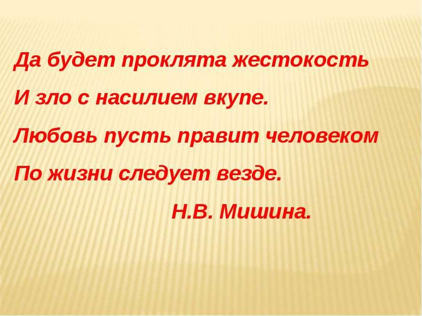 Да будет проклята жестокость И зло с насилием вкупе. Любовь пусть правит чело...