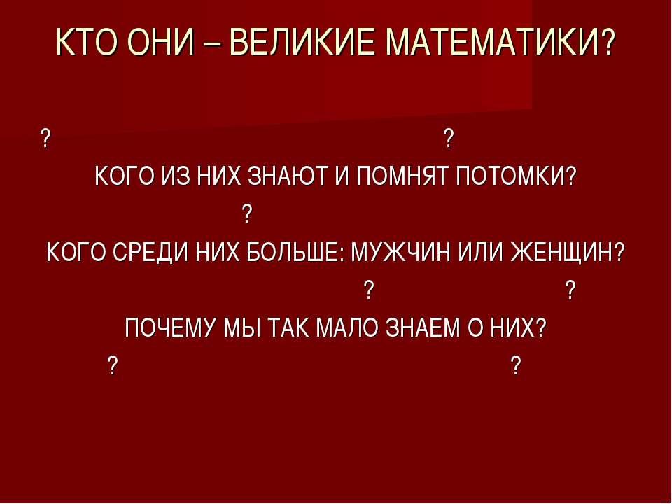 КТО ОНИ – ВЕЛИКИЕ МАТЕМАТИКИ? ? ? КОГО ИЗ НИХ ЗНАЮТ И ПОМНЯТ ПОТОМКИ? ? КОГО ...