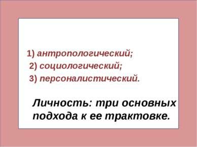 Личность: три основных подхода к ее трактовке. 1)антропологический; 2)социо...