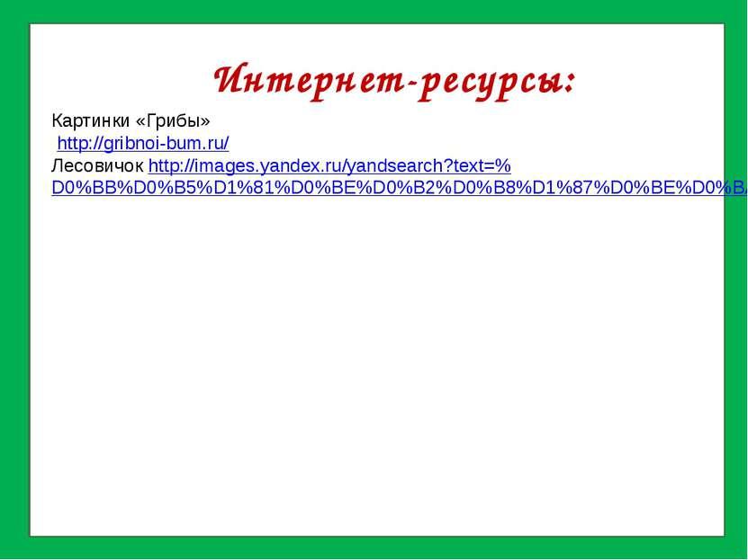 Интернет-ресурсы: Картинки «Грибы» http://gribnoi-bum.ru/ Лесовичок http://im...