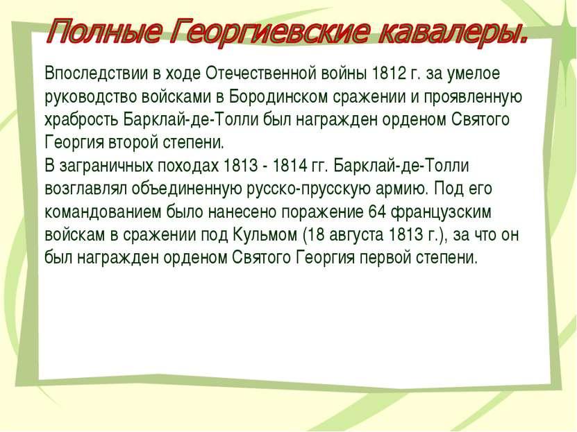 Впоследствии в ходе Отечественной войны 1812 г. за умелое руководство войскам...