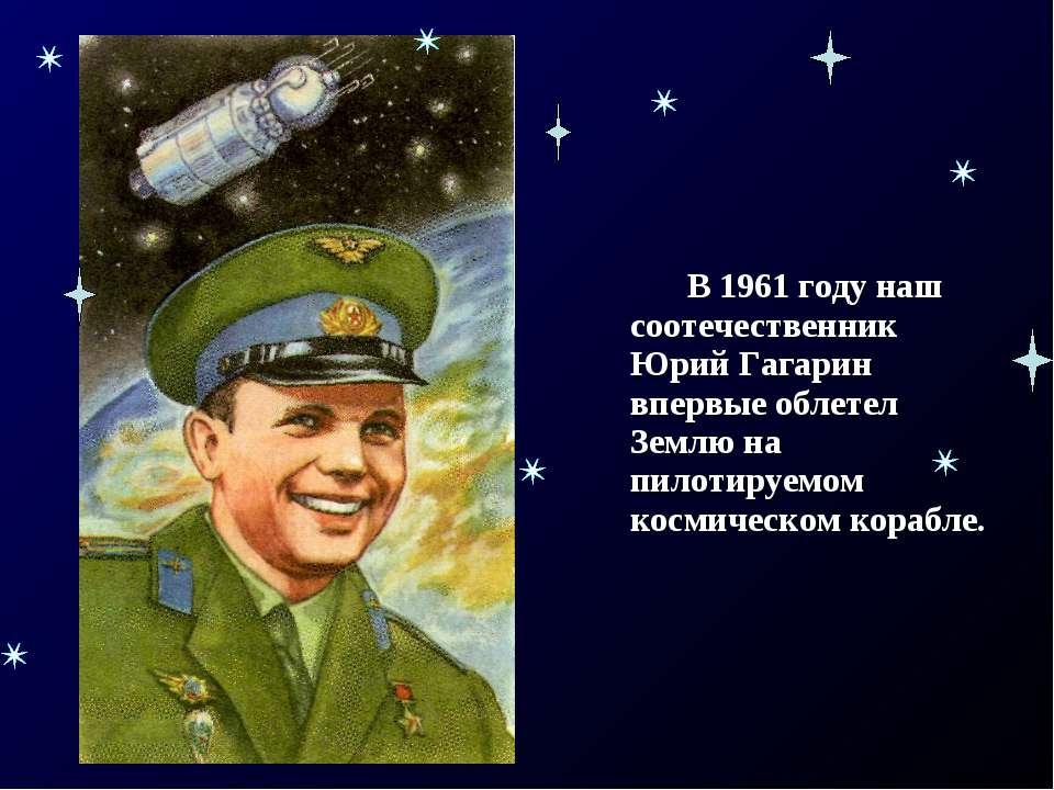 В 1961 году наш соотечественник Юрий Гагарин впервые облетел Землю на пилотир...