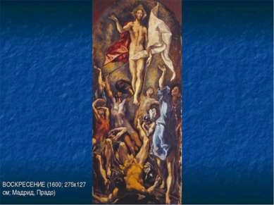 ВОСКРЕСЕНИЕ (1600; 275х127 см; Мадрид, Прадо)