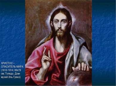 ХРИСТОС – СПАСИТЕЛЬ МИРА (1610-1614; 99х79 см; Толедо, Дом-музей Эль Греко)