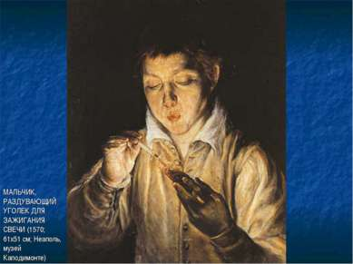 МАЛЬЧИК, РАЗДУВАЮЩИЙ УГОЛЕК ДЛЯ ЗАЖИГАНИЯ СВЕЧИ (1570; 61х51 см; Неаполь, муз...