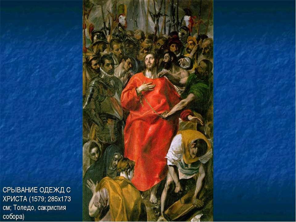 СРЫВАНИЕ ОДЕЖД С ХРИСТА (1579; 285х173 см; Толедо, сакристия собора)