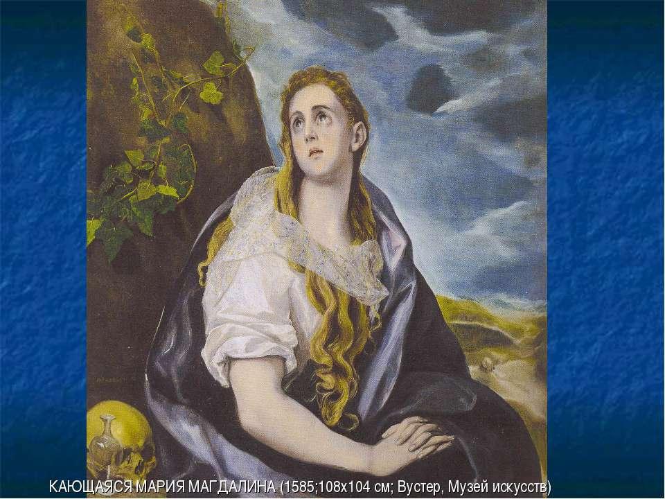 КАЮЩАЯСЯ МАРИЯ МАГДАЛИНА (1585;108х104 см; Вустер, Музей искусств)