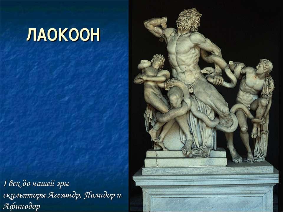 ЛАОКООН I век до нашей эры скульпторы Агезандр, Полидор и Афинодор