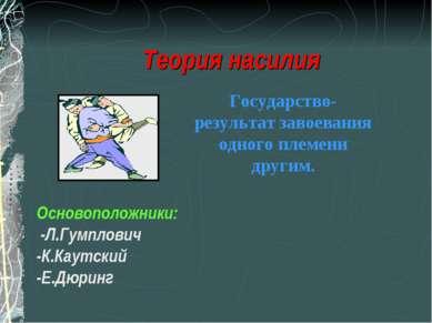 Теория насилия Основоположники: -Л.Гумплович -К.Каутский -Е.Дюринг