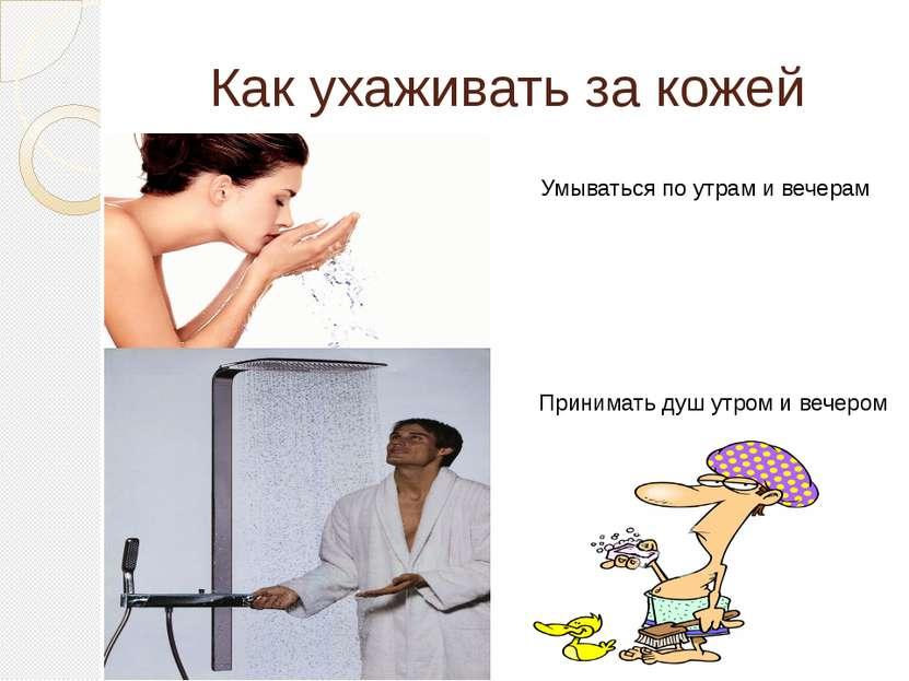 Как ухаживать за кожей Умываться по утрам и вечерам Принимать душ утром и веч...