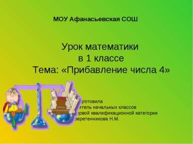 МОУ Афанасьевская СОШ Урок математики в 1 классе Тема: «Прибавление числа 4» ...