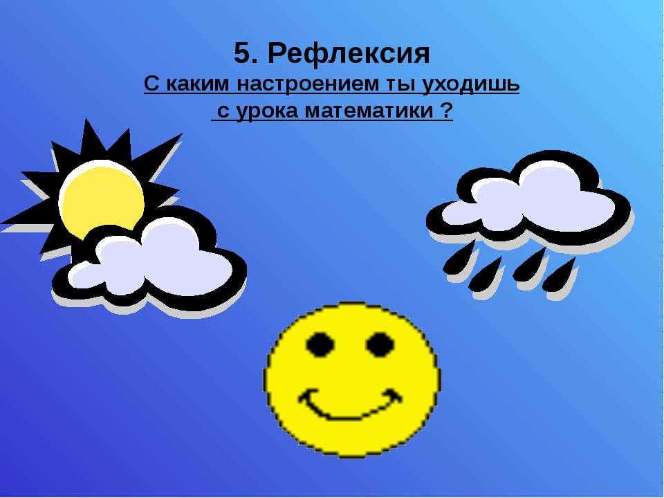 5. Рефлексия С каким настроением ты уходишь с урока математики ?