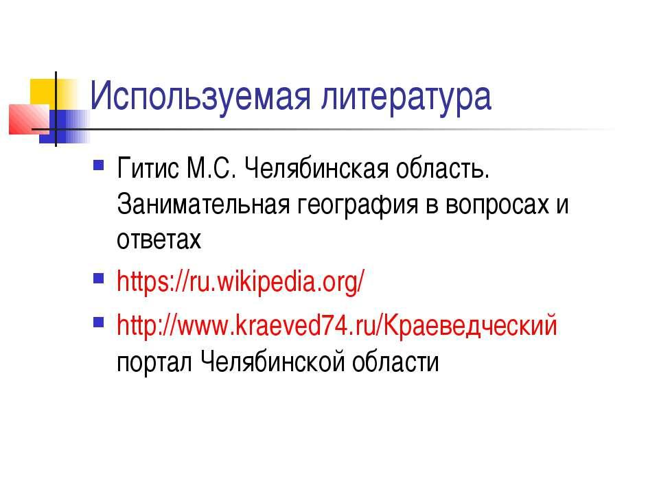 Используемая литература Гитис М.С. Челябинская область. Занимательная географ...