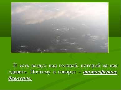 И есть воздух над головой, который на нас «давит». Поэтому и говорят – атмосф...