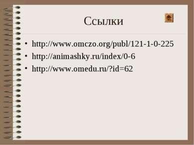 Ссылки http://www.omczo.org/publ/121-1-0-225 http://animashky.ru/index/0-6 ht...
