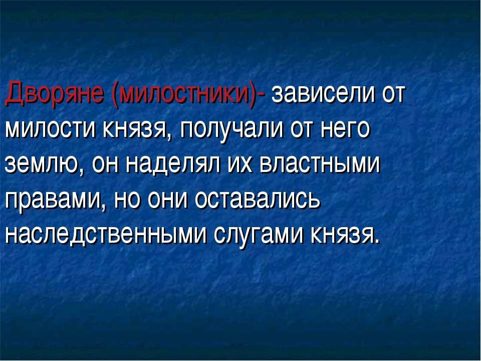 Дворяне (милостники)- зависели от милости князя, получали от него землю, он н...