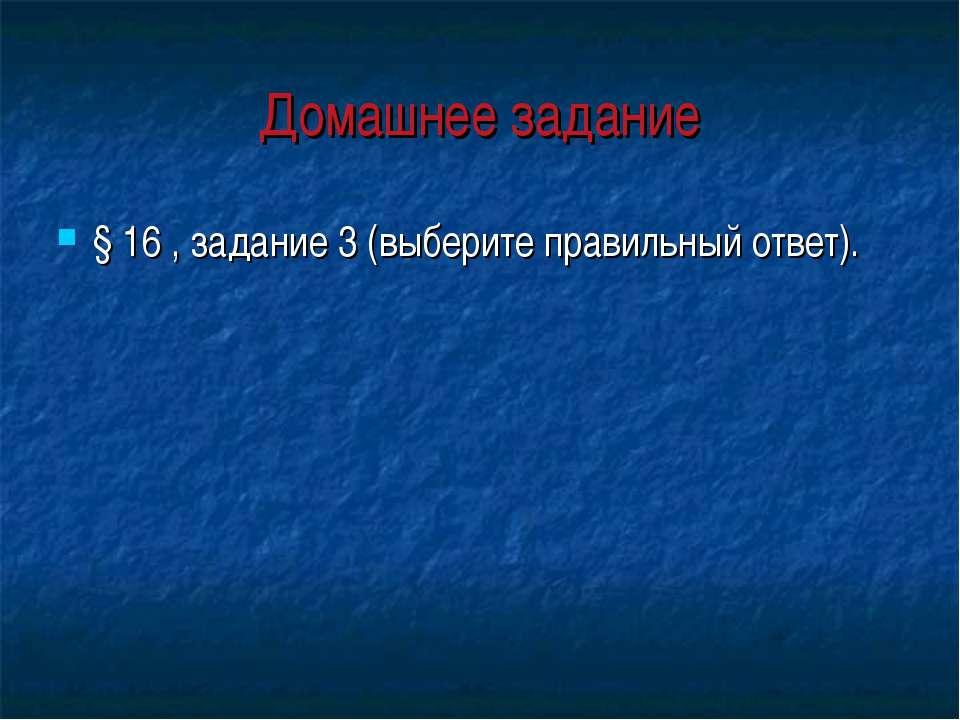 Домашнее задание § 16 , задание 3 (выберите правильный ответ).