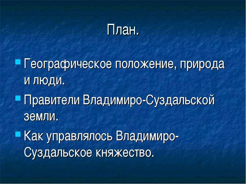 План. Географическое положение, природа и люди. Правители Владимиро-Суздальск...