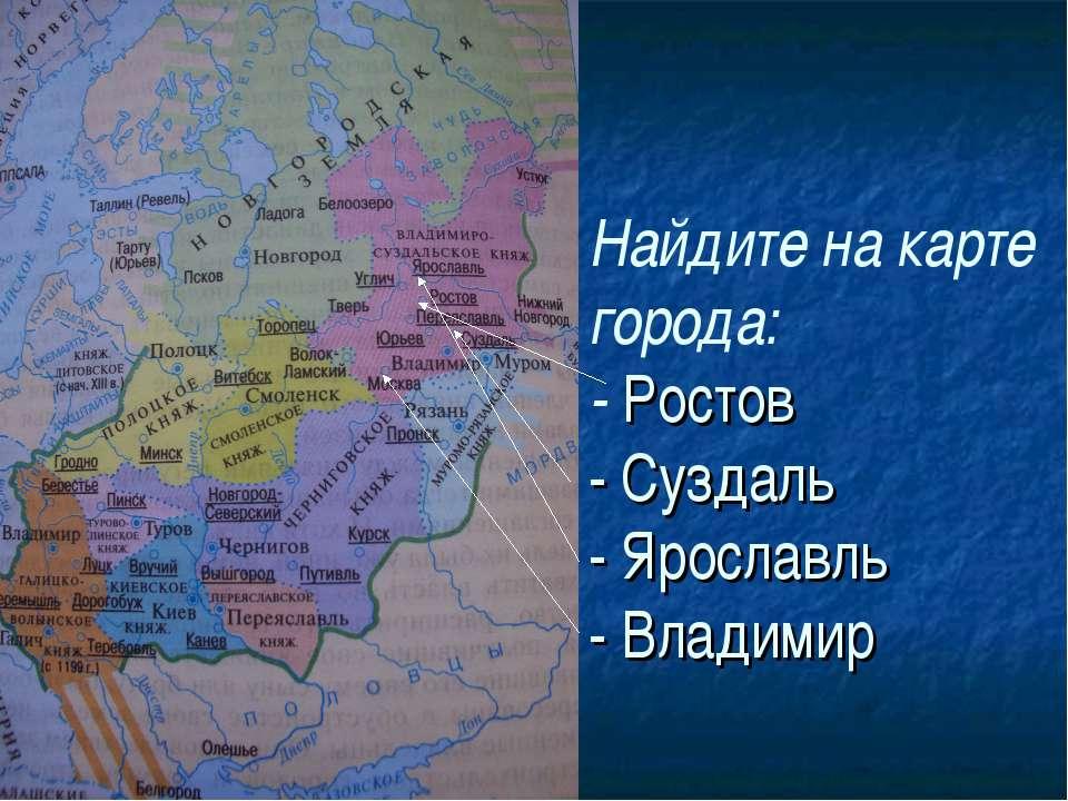 Найдите на карте города: - Ростов - Суздаль - Ярославль - Владимир