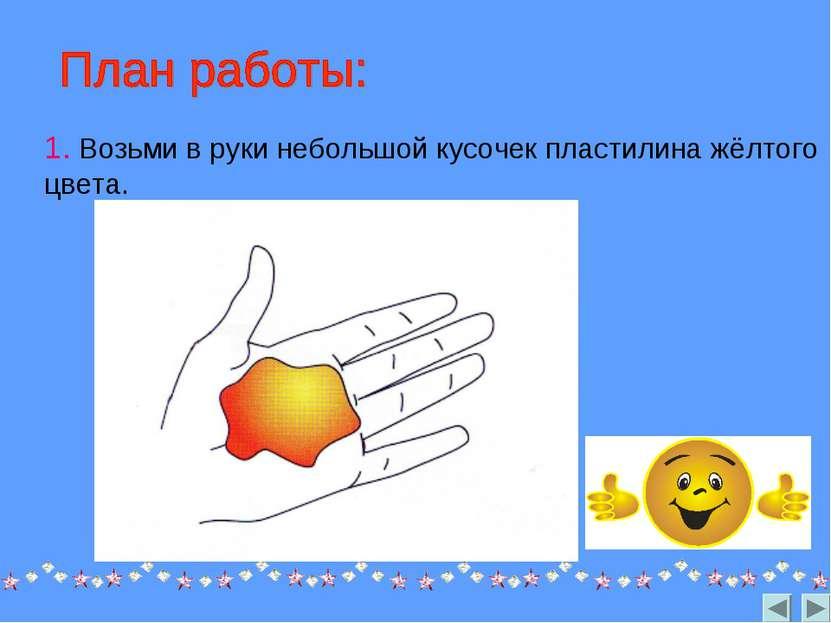 1. Возьми в руки небольшой кусочек пластилина жёлтого цвета.