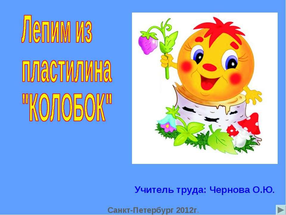 Учитель труда: Чернова О.Ю. Санкт-Петербург 2012г.