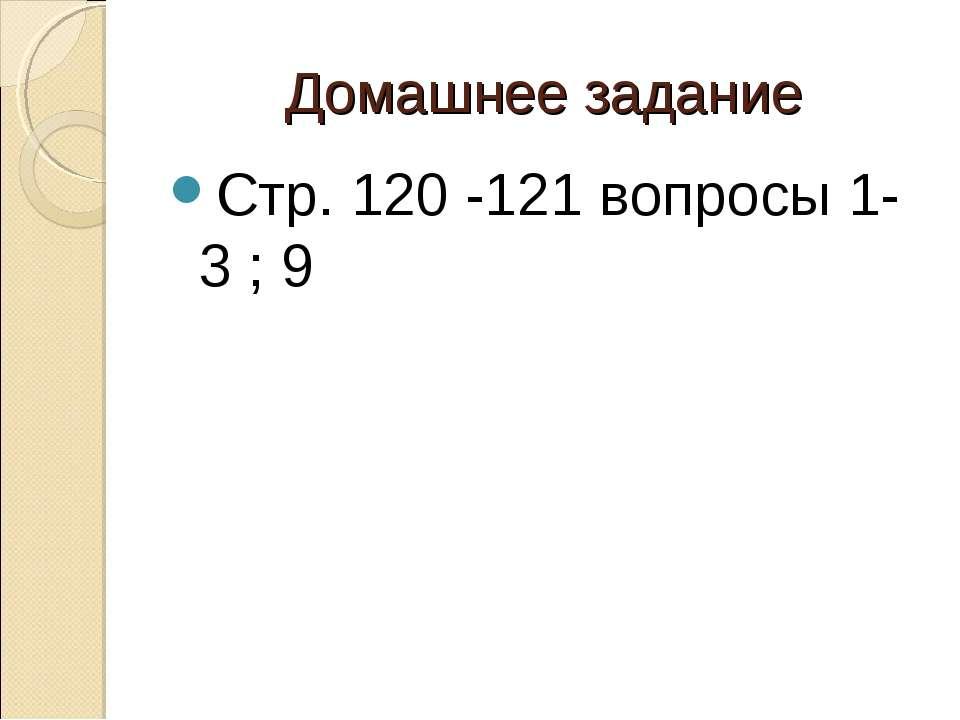 Домашнее задание Стр. 120 -121 вопросы 1-3 ; 9