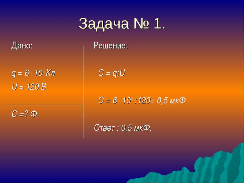 Задача № 1. Дано: q = 6 . 10-5 Кл U = 120 В C =? Ф Решение: C = q:U C = 6 . 1...