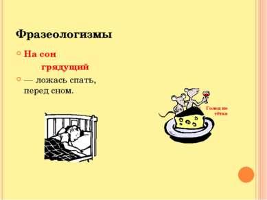 Фразеологизмы На сон грядущий — ложась спать, перед сном. Голод не тётка