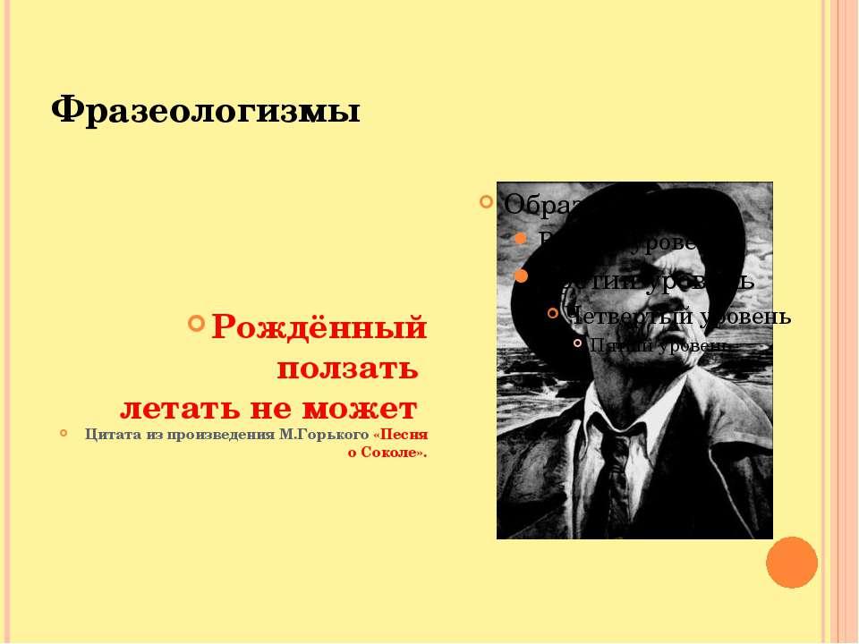 Фразеологизмы Рождённый ползать летать не может Цитата из произведения М.Горь...