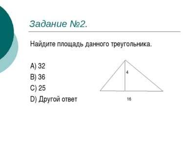 Задание №2. Найдите площадь данного треугольника. A) 32 B) 36 C) 25 D) Другой...