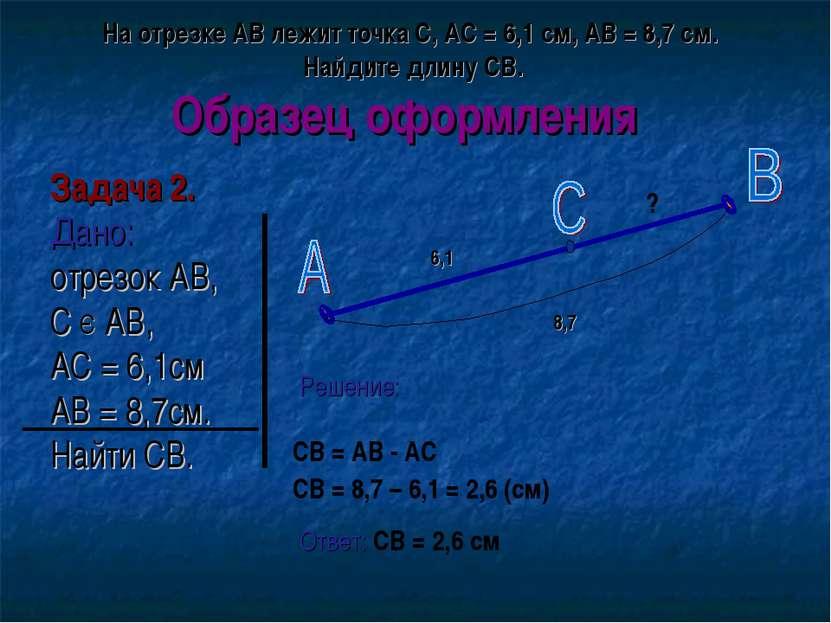 Образец оформления Задача 2. Дано: отрезок АВ, С Є АВ, АС = 6,1см АВ = 8,7см....