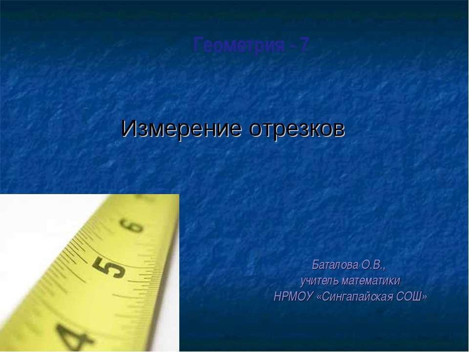 Геометрия - 7 Баталова О.В., учитель математики НРМОУ «Сингапайская СОШ»