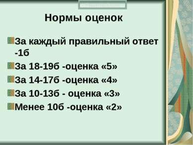 Нормы оценок За каждый правильный ответ -1б За 18-19б -оценка «5» За 14-17б -...