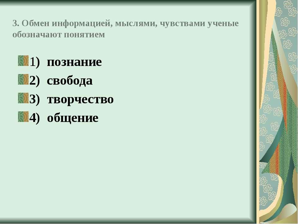 3. Обмен информацией, мыслями, чувствами ученые обозначают понятием 1) познан...