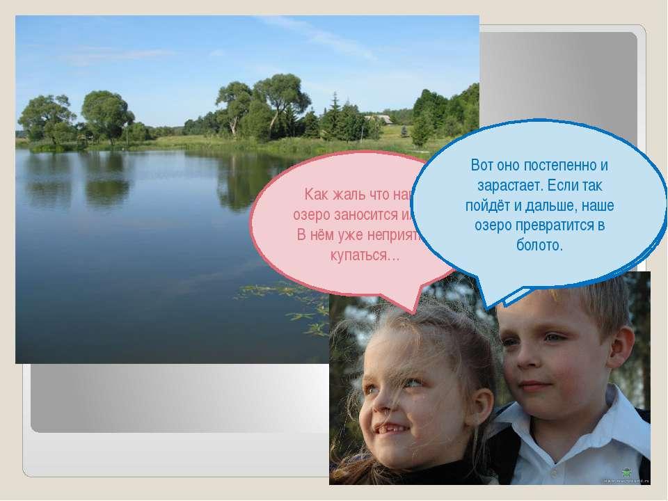 Как жаль что наше озеро заносится илом! В нём уже неприятно купаться… Ты прав...