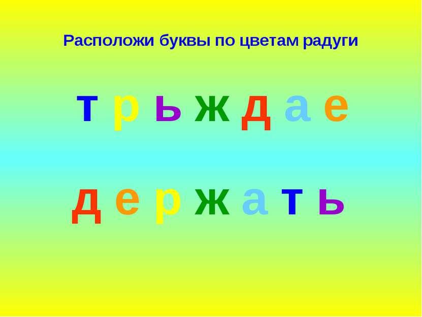 Расположи буквы по цветам радуги д е р ж а т ь т р ь ж д а е