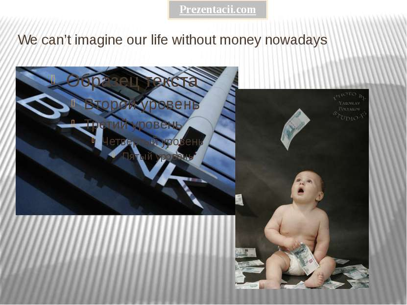 We can't imagine our life without money nowadays Prezentacii.com